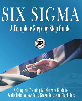 Six Sigma: A Complete Step-by-Step Guide: A Complete Training & Reference Guide for White Belts, Yellow Belts, Green Belts, and B Cover Image