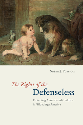 The Rights of the Defenseless: Protecting Animals and Children in Gilded Age America Cover Image