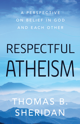 Respectful Atheism: A Perspective on Belief in God and Each Other Cover Image