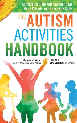 The Autism Activities Handbook: Activities to Help Kids Communicate, Make Friends, and Learn Life Skills Cover Image