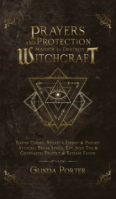 Prayers and Protection Magick to Destroy Witchcraft: Banish Curses, Negative Energy & Psychic Attacks; Break Spells, Evil Soul Ties & Covenants; Prote Cover Image