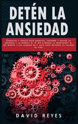 Detén La Ansiedad: Consejos y trucos para controlar, prevenir y tratar los trastornos de ansiedad, la depresión y la preocupación. Cómo e Cover Image
