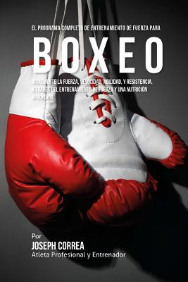 El Programa Completo de Entrenamiento de Fuerza para Boxeo: Incremente la fuerza, velocidad, agilidad, y resistencia, a traves del entrenamiento de fu Cover Image