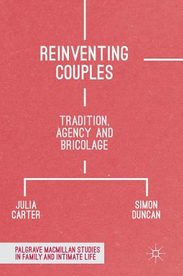 Reinventing Couples: Tradition, Agency and Bricolage (Palgrave MacMillan Studies in Family and Intimate Life) Cover Image