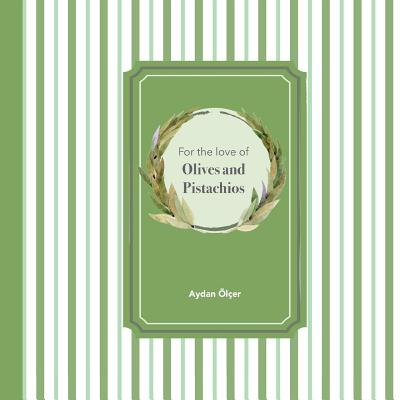 For the Love of Olives and Pistachios: Recipes through Three Family Generations Cover Image