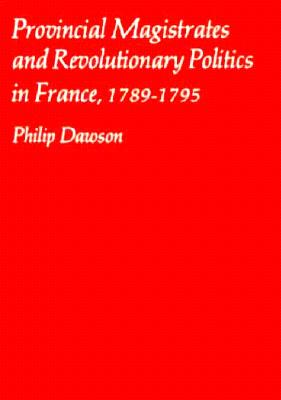 Cover for Provincial Magistrates and Revolutionary Politics in France, 1789-1795 (Harvard Historical Monographs #66)