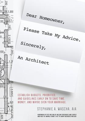 Dear Homeowner, Please Take My Advice. Sincerely, An Architect: A Guide to Help You Establish Budgets, Priorities, and Guidelines Early On To Save Tim Cover Image