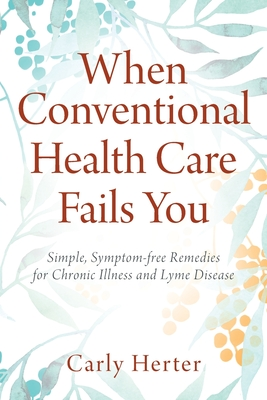 When Conventional Health Care Fails You: Simple, Symptom-free Remedies for Chronic Illness and Lyme Disease Cover Image
