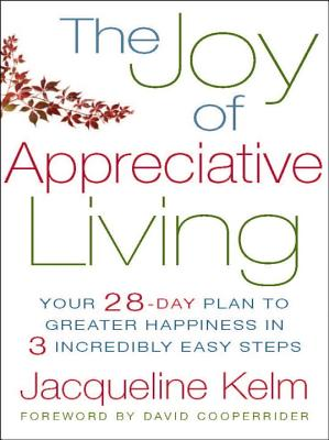 The Joy of Appreciative Living: Your 28-Day Plan to Greater Happiness in 3 Incredibly Easy Steps Cover Image