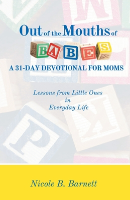 Out of the Mouths of Babes, A 31-Day Devotional for Moms: Lessons from Little Ones in Everyday Life Cover Image