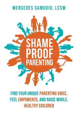 Shame-Proof Parenting: Find Your Unique Parenting Voice, Feel Empowered, and Raise Whole, Healthy Children Cover Image
