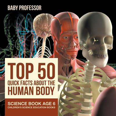 Top 50 Quick Facts About the Human Body - Science Book Age 6 - Children's Science Education Books Cover Image