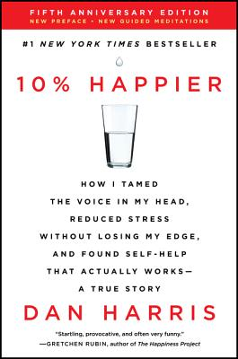 10% Happier Revised Edition: How I Tamed the Voice in My Head, Reduced Stress Without Losing My Edge, and Found Self-Help That Actually Works--A True Story Cover Image