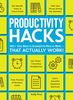 Productivity Hacks: 500+ Easy Ways to Accomplish More at Work--That Actually Work! Cover Image