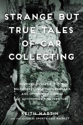 Strange But True Tales of Car Collecting: Drowned Bugattis, Buried Belvederes, Felonious Ferraris and other Wild Stories of Automotive Misadventure Cover Image