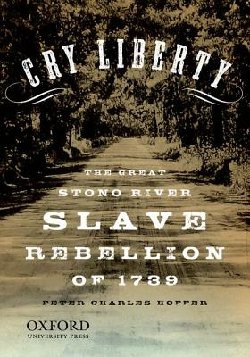 Cry Liberty: The Great Stono River Slave Rebellion of 1739 (New Narratives in American History) Cover Image