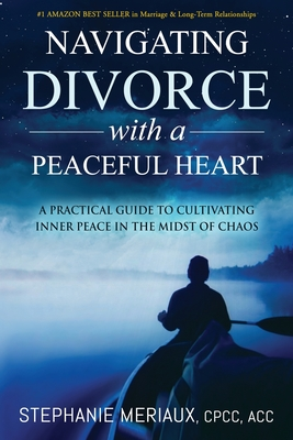 Navigating Divorce with a Peaceful Heart: A Practical Guide to Cultivating Inner Peace in the Midst of Chaos Cover Image