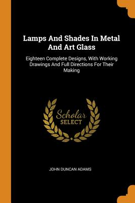 Lamps and Shades in Metal and Art Glass: Eighteen Complete Designs, with Working Drawings and Full Directions for Their Making Cover Image
