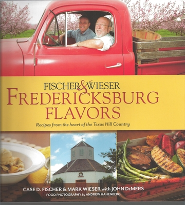 Fischer & Wieser's Fredericksburg Flavors: Recipes from the Hearts of the Texas Hill Company Cover Image