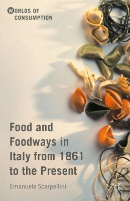 Food and Foodways in Italy from 1861 to the Present (Worlds of Consumption) Cover Image