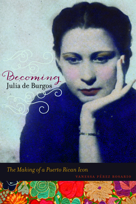 Becoming Julia de Burgos: The Making of a Puerto Rican Icon Cover Image