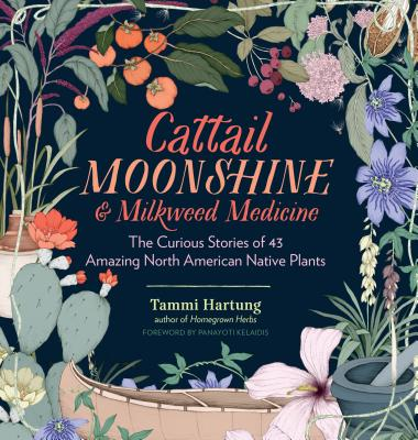 Cattail Moonshine & Milkweed Medicine: The Curious Stories of 43 Amazing North American Native Plants Cover Image