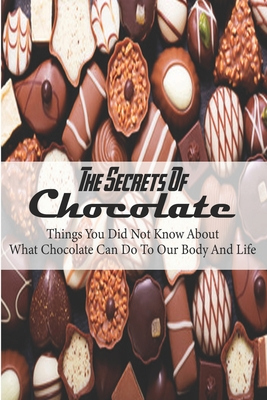 The Secrets Of Chocolate: Things You Did Not Know About What Chocolate Can Do To Our Body And Life: Chocolate Recipes Making Cover Image