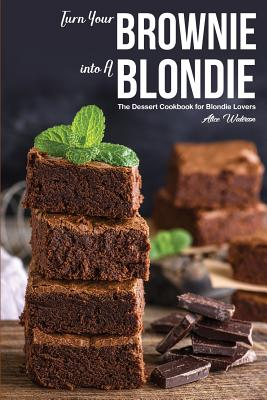 Turn Your Brownie into A Blondie: The Dessert Cookbook for Blondie Lovers Cover Image