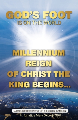 God's Foot Is On The World: Millennium Reign of Christ The King Begins... Cover Image
