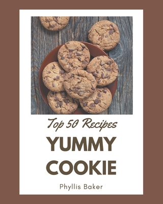 Top 50 Yummy Cookie Recipes: The Best Yummy Cookie Cookbook that Delights Your Taste Buds Cover Image