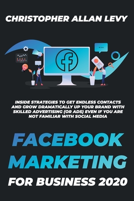 Facebook Marketing for Business 2020: Inside Strategies to Get Endless Contacts and Grow Dramatically Up your Brand with Skilled Advertising (or Ads) Cover Image