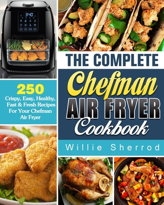 The Complete Chefman Air Fryer Cookbook: 250 Crispy, Easy, Healthy, Fast & Fresh Recipes For Your Chefman Air Fryer Cover Image