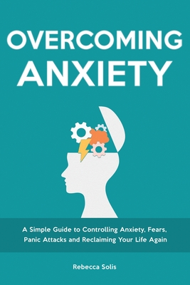 Overcoming Anxiety: A Simple Guide to Controlling Anxiety, Fears, Panic Attacks and Reclaiming Your Life Again Cover Image