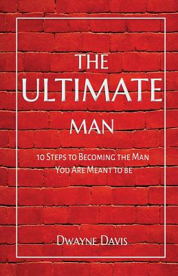 The Ultimate Man: 10 Steps to Becoming the Man You Are Meant to Be Cover Image