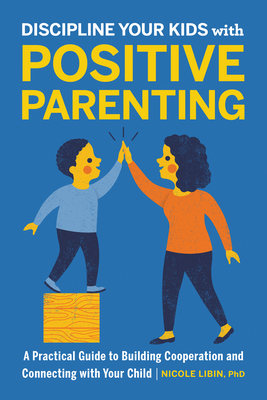 Discipline Your Kids with Positive Parenting: A Practical Guide to Building Cooperation and Connecting with Your Child Cover Image