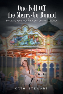 One Fell Off The Merry-Go Round: Surviving Alcoholism in a Dysfunctional Family Cover Image