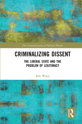Criminalizing Dissent: The Liberal State and the Problem of Legitimacy Cover Image