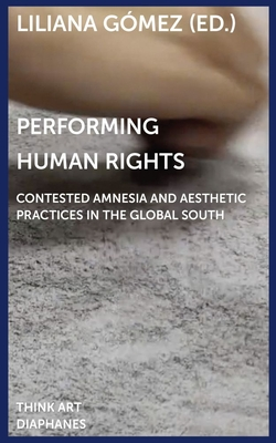 Performing Human Rights: Contested Amnesia and Aesthetic Practices in the Global South (Think Art) Cover Image