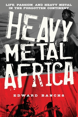 Heavy Metal Africa: Life, Passion, and Heavy Metal in the Forgotten Continent Cover Image