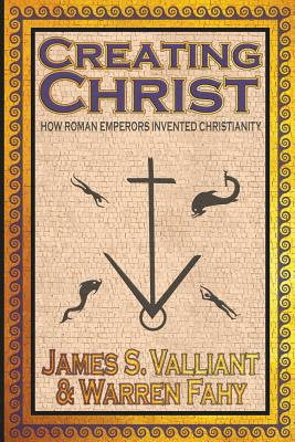 Creating Christ: How Roman Emperors Invented Christianity Cover Image