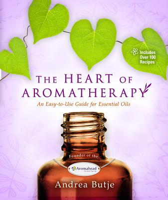 The Heart of Aromatherapy: An Easy-to-Use Guide for Essential Oils Cover Image
