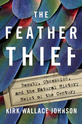 The Feather Thief: Beauty, Obsession, and the Natural History Heist of the Century Cover Image