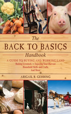 The Back to Basics Handbook: A Guide to Buying and Working Land, Raising Livestock, Enjoying Your Harvest, Household Skills and Crafts, and More (Handbook Series) Cover Image