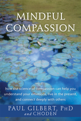 Mindful Compassion: How the Science of Compassion Can Help You Understand Your Emotions, Live in the Present, and Connect Deeply with Othe Cover Image