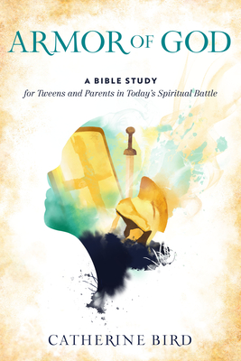 Armor of God: A Bible Study for Tweens and Parents in Today's Spiritual Battle Cover Image