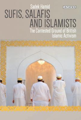 Sufis, Salafis and Islamists: The Contested Ground of British Islamic Activism (Library of Modern Religion) Cover Image