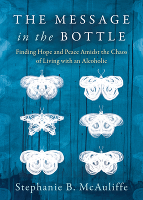 The Message in the Bottle: Finding Hope and Peace Amidst the Chaos of Living with an Alcoholic Cover Image