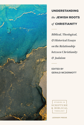 Understanding the Jewish Roots of Christianity: Biblical, Theological, and Historical Essays on the Relationship Between Christianity and Judaism (Studies in Scripture and Biblical Theology) Cover Image