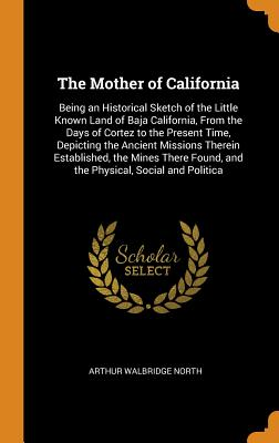 The Mother of California: Being an Historical Sketch of the Little Known Land of Baja California, from the Days of Cortez to the Present Time, D Cover Image