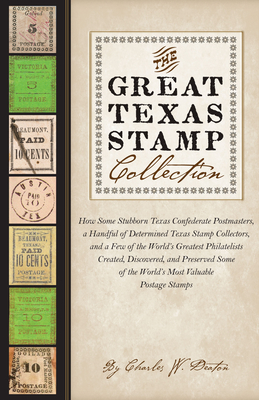 The Great Texas Stamp Collection: How Some Stubborn Texas Confederate Postmasters, a Handful of Determined Texas Stamp Collectors, and a Few of the Wo (Charles N. Prothro Texana) Cover Image